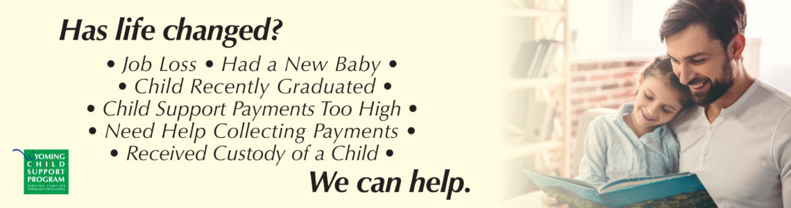 Has Life Changed? We Can Help. Learn more about how the Wyoming Child Support Program is serving families through excellence.